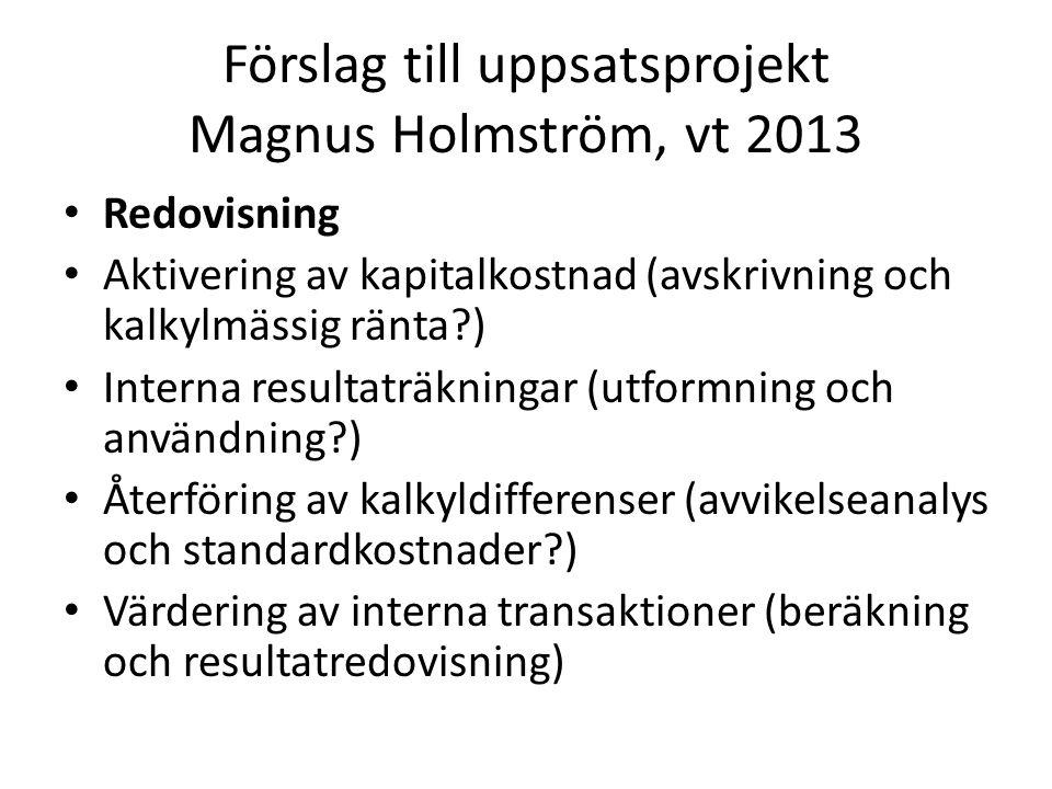 Förslag till uppsatsprojekt Magnus Holmström, vt 2013 Redovisning Aktivering av kapitalkostnad (avskrivning och kalkylmässig ränta ) Interna resultaträkningar (utformning och användning ) Återföring av kalkyldifferenser (avvikelseanalys och standardkostnader ) Värdering av interna transaktioner (beräkning och resultatredovisning)