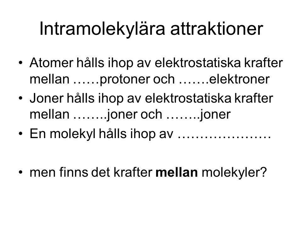 Intramolekylära attraktioner Atomer hålls ihop av elektrostatiska krafter mellan ……protoner och …….elektroner Joner hålls ihop av elektrostatiska krafter mellan ……..joner och ……..joner En molekyl hålls ihop av ………………… men finns det krafter mellan molekyler?