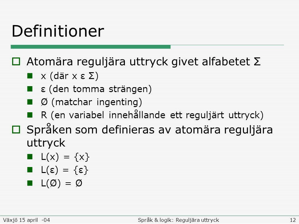 12Språk & logik: Reguljära uttryckVäxjö 15 april -04 Definitioner  Atomära reguljära uttryck givet alfabetet Σ x (där x ε Σ) ε (den tomma strängen) Ø (matchar ingenting) R (en variabel innehållande ett reguljärt uttryck)  Språken som definieras av atomära reguljära uttryck L(x) = {x} L(ε) = {ε} L(Ø) = Ø