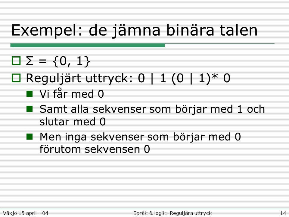 14Språk & logik: Reguljära uttryckVäxjö 15 april -04 Exempel: de jämna binära talen  Σ = {0, 1}  Reguljärt uttryck: 0 | 1 (0 | 1)* 0 Vi får med 0 Samt alla sekvenser som börjar med 1 och slutar med 0 Men inga sekvenser som börjar med 0 förutom sekvensen 0