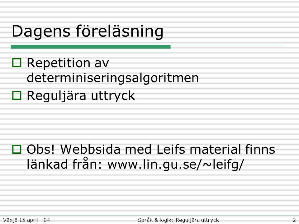 2Språk & logik: Reguljära uttryckVäxjö 15 april -04 Dagens föreläsning  Repetition av determiniseringsalgoritmen  Reguljära uttryck  Obs.