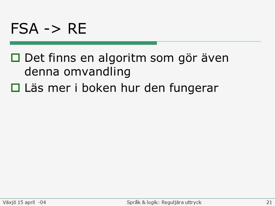 21Språk & logik: Reguljära uttryckVäxjö 15 april -04 FSA -> RE  Det finns en algoritm som gör även denna omvandling  Läs mer i boken hur den fungerar