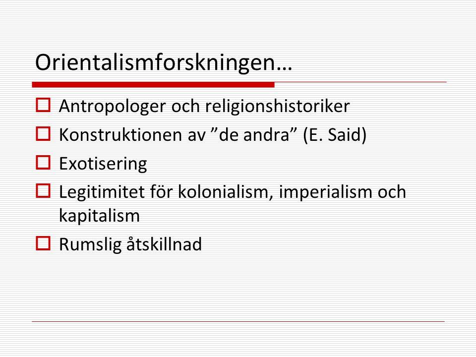 Orientalismforskningen…  Antropologer och religionshistoriker  Konstruktionen av de andra (E.