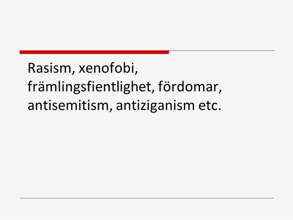 Rasism, xenofobi, främlingsfientlighet, fördomar, antisemitism, antiziganism etc.