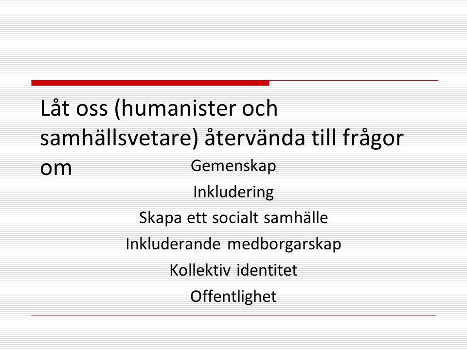 Låt oss (humanister och samhällsvetare) återvända till frågor om Gemenskap Inkludering Skapa ett socialt samhälle Inkluderande medborgarskap Kollektiv identitet Offentlighet