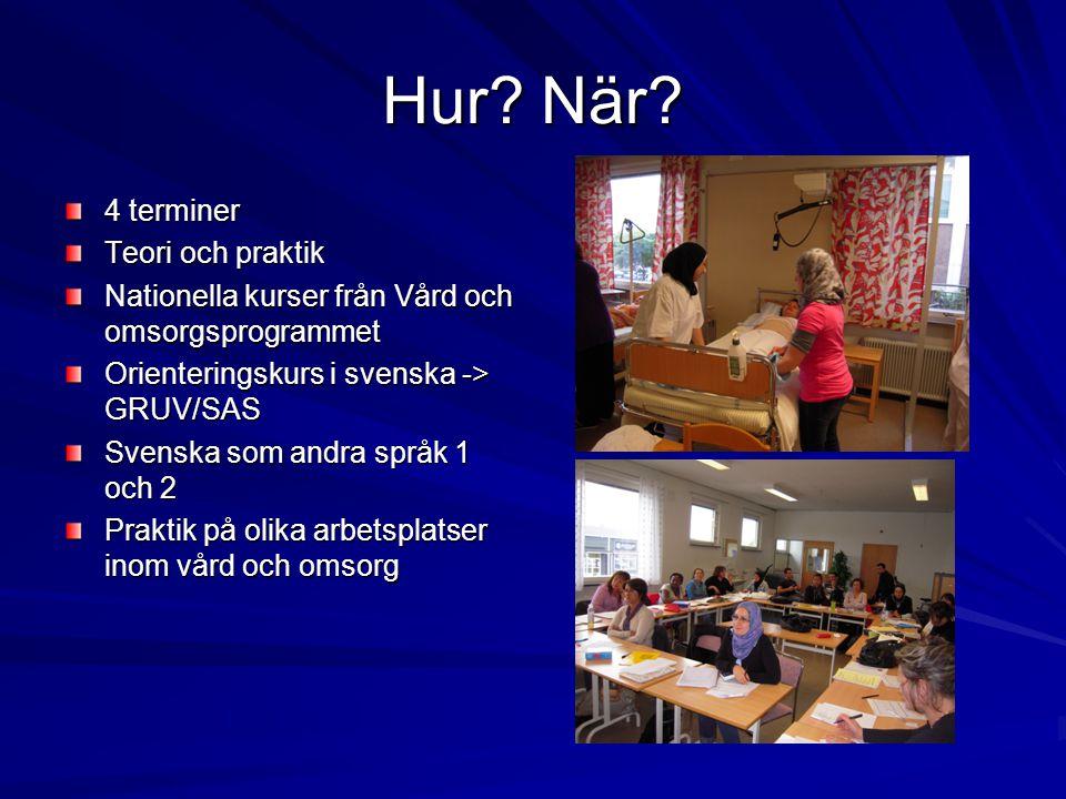 Hur? När? 4 terminer Teori och praktik Nationella kurser från Vård och omsorgsprogrammet Orienteringskurs i svenska -> GRUV/SAS Svenska som andra språ
