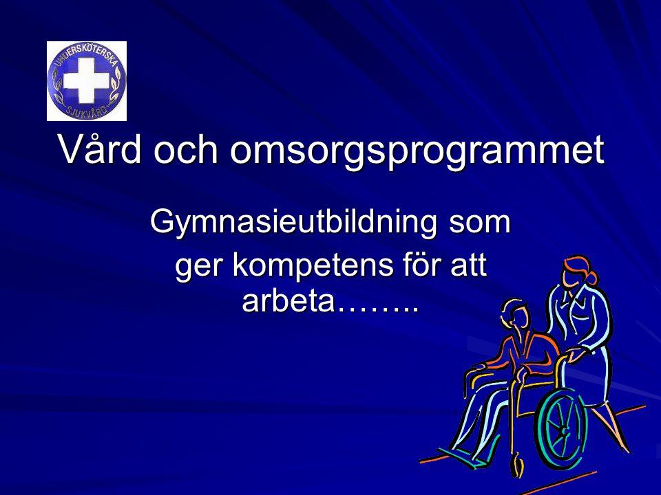 Vård och omsorgsprogrammet Gymnasieutbildning som ger kompetens för att arbeta……..