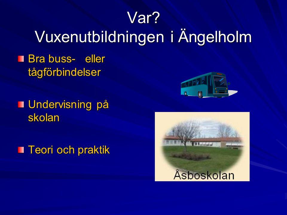Var? Vuxenutbildningen i Ängelholm Bra buss- eller tågförbindelser Undervisning på skolan Teori och praktik