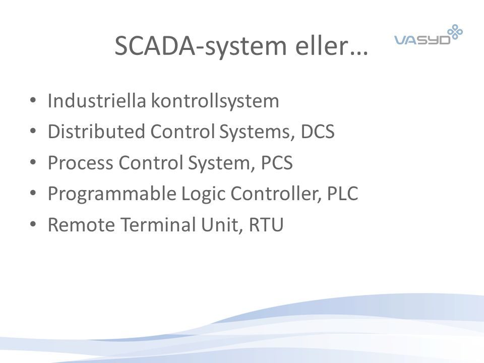 SCADA-system eller… Industriella kontrollsystem Distributed Control Systems, DCS Process Control System, PCS Programmable Logic Controller, PLC Remote