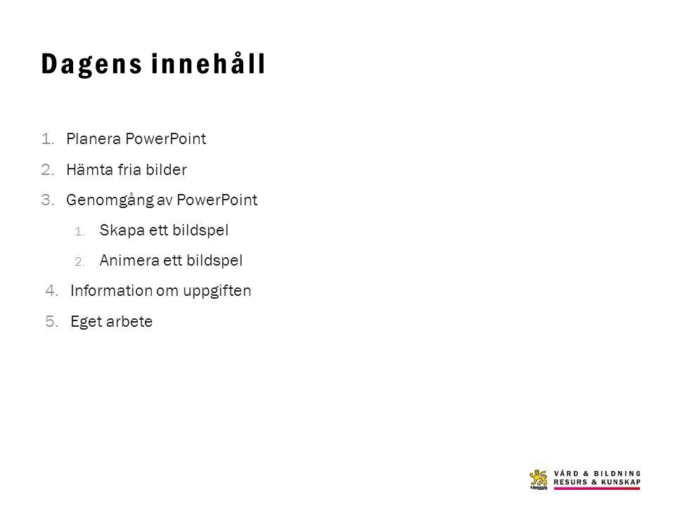 Dagens innehåll 1.Planera PowerPoint 2.Hämta fria bilder 3.Genomgång av PowerPoint 1. Skapa ett bildspel 2. Animera ett bildspel 4.Information om uppg