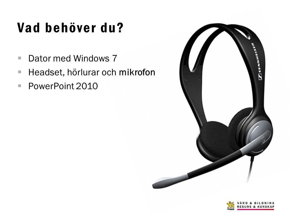 Vad behöver du?  Dator med Windows 7  Headset, hörlurar och mikrofon  PowerPoint 2010