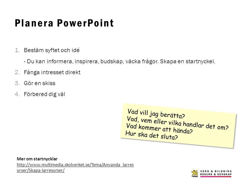 Planera PowerPoint 1.Bestäm syftet och idé - Du kan informera, inspirera, budskap, väcka frågor. Skapa en startnyckel. 2.Fånga intresset direkt 3.Gör