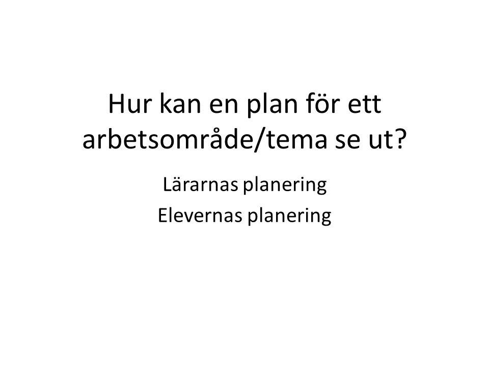 Hur kan en plan för ett arbetsområde/tema se ut? Lärarnas planering Elevernas planering