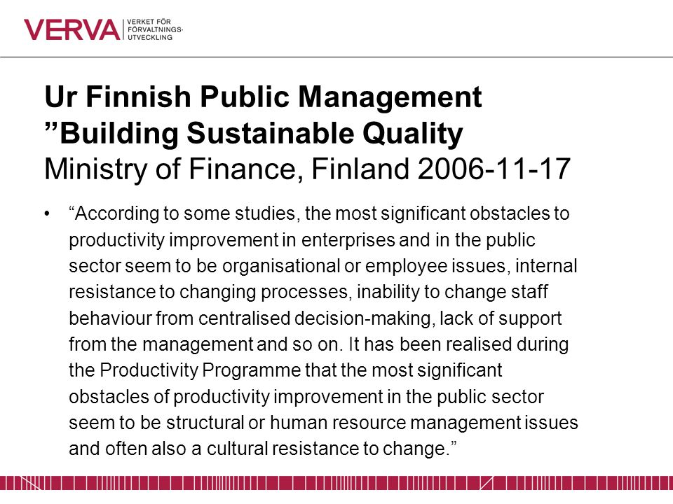 "Ur Finnish Public Management ""Building Sustainable Quality Ministry of Finance, Finland 2006-11-17 ""According to some studies, the most significant ob"