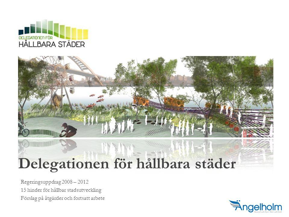 Regeringsuppdrag 2008 – 2012 15 hinder för hållbar stadsutveckling Förslag på åtgärder och fortsatt arbete Delegationen för hållbara städer