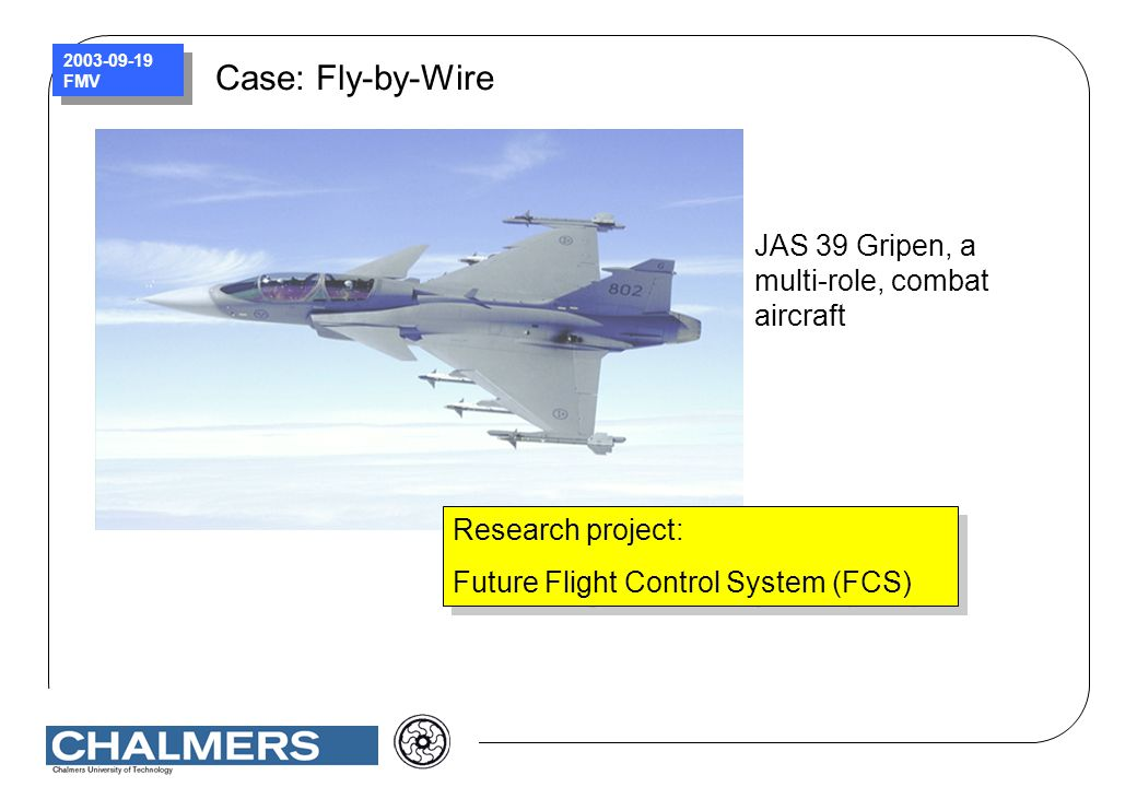 2003-09-19 FMV Case: Fly-by-Wire JAS 39 Gripen, a multi-role, combat aircraft Research project: Future Flight Control System (FCS) Research project: F