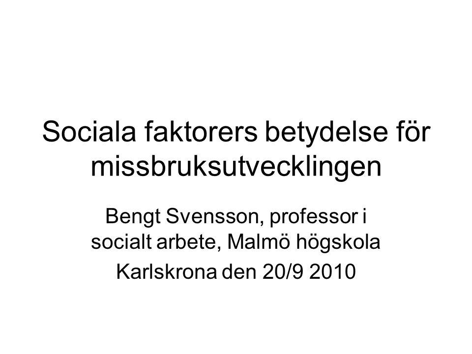 Sociala faktorers betydelse för missbruksutvecklingen Bengt Svensson, professor i socialt arbete, Malmö högskola Karlskrona den 20/9 2010