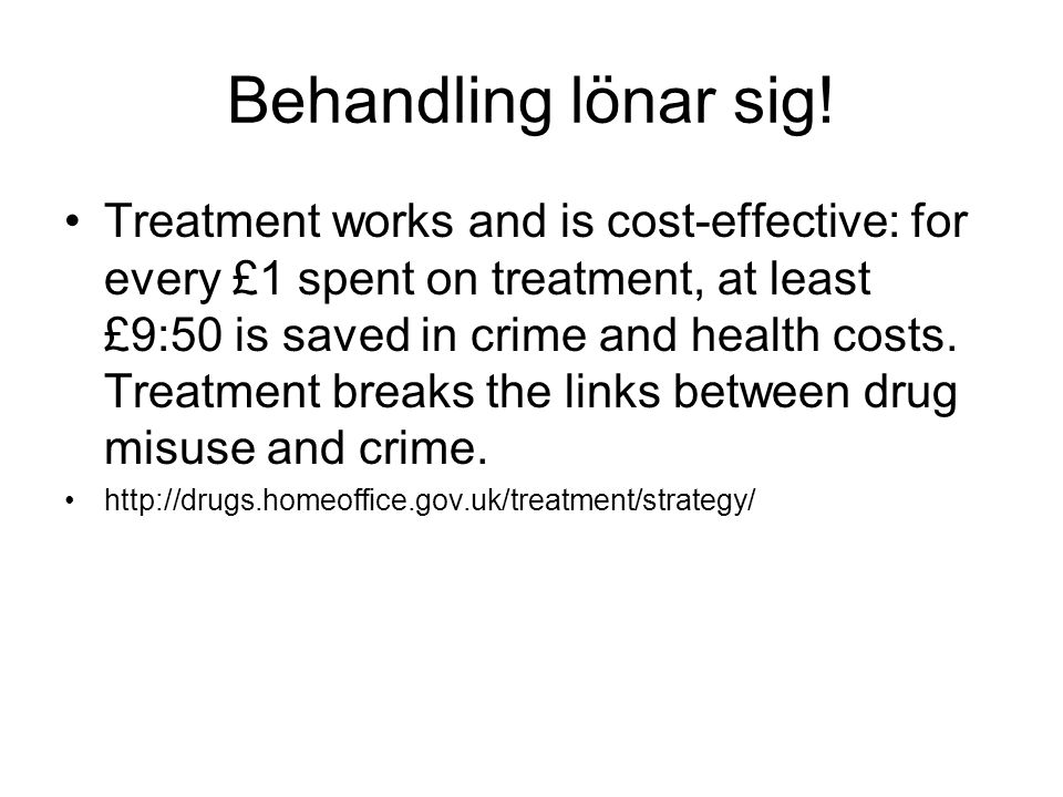 Behandling lönar sig! Treatment works and is cost-effective: for every £1 spent on treatment, at least £9:50 is saved in crime and health costs. Treat