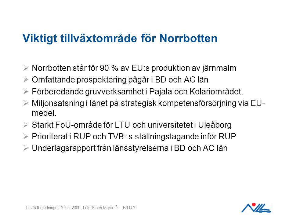 Tillväxtberedningen 2 juni 2009, Lars S och Maria Ö BILD 2 Viktigt tillväxtområde för Norrbotten  Norrbotten står för 90 % av EU:s produktion av järnmalm  Omfattande prospektering pågår i BD och AC län  Förberedande gruvverksamhet i Pajala och Kolariområdet.