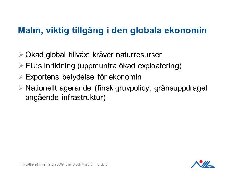 Tillväxtberedningen 2 juni 2009, Lars S och Maria Ö BILD 3 Malm, viktig tillgång i den globala ekonomin  Ökad global tillväxt kräver naturresurser  EU:s inriktning (uppmuntra ökad exploatering)  Exportens betydelse för ekonomin  Nationellt agerande (finsk gruvpolicy, gränsuppdraget angående infrastruktur)