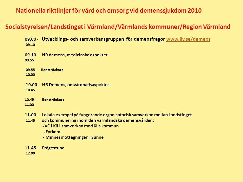 Nationella riktlinjer för vård och omsorg vid demenssjukdom 2010 Socialstyrelsen/Landstinget i Värmland/Värmlands kommuner/Region Värmland 09.00 - Utvecklings- och samverkansgruppen för demensfrågor www.liv.se/demenswww.liv.se/demens 09.10 09.10 - NR demens, medicinska aspekter 09.55 09.55 - Bensträckare 10.00 10.00 - NR Demens, omvårdnadsaspekter 10.45 10.45 - Bensträckare 11.00 11.00 - Lokala exempel på fungerande organisatorisk samverkan mellan Landstinget 11.45 och kommunerna inom den värmländska demensvården: - VC i Kil i samverkan med Kils kommun - Fyrkom - Minnesmottagningen i Sunne 11.45 - Frågestund 12.00