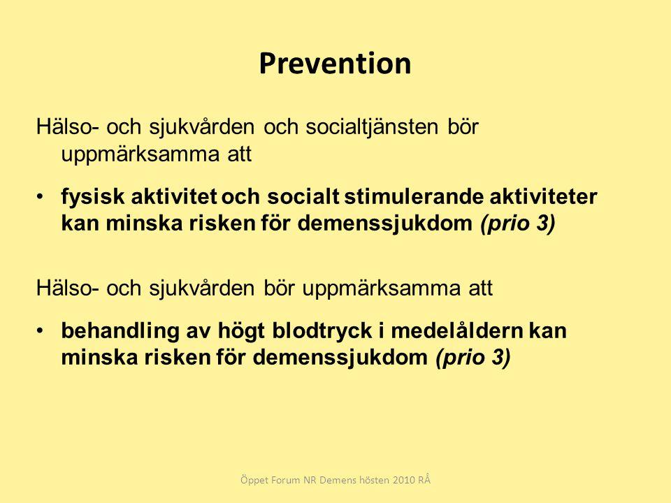 Prevention Hälso- och sjukvården och socialtjänsten bör uppmärksamma att fysisk aktivitet och socialt stimulerande aktiviteter kan minska risken för demenssjukdom (prio 3) Hälso- och sjukvården bör uppmärksamma att behandling av högt blodtryck i medelåldern kan minska risken för demenssjukdom (prio 3) Öppet Forum NR Demens hösten 2010 RÅ