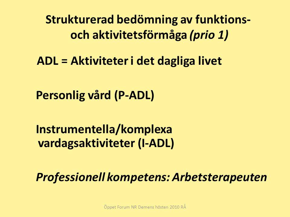 Strukturerad bedömning av funktions- och aktivitetsförmåga (prio 1) ADL = Aktiviteter i det dagliga livet Personlig vård (P-ADL) Instrumentella/komplexa vardagsaktiviteter (I-ADL) Professionell kompetens: Arbetsterapeuten Öppet Forum NR Demens hösten 2010 RÅ