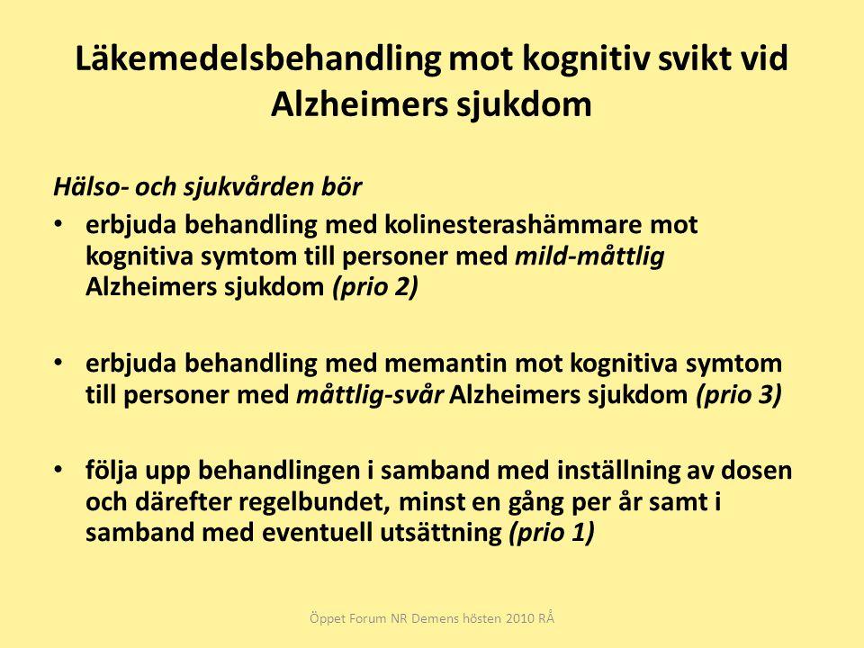 Läkemedelsbehandling mot kognitiv svikt vid Alzheimers sjukdom Hälso- och sjukvården bör erbjuda behandling med kolinesterashämmare mot kognitiva symtom till personer med mild-måttlig Alzheimers sjukdom (prio 2) erbjuda behandling med memantin mot kognitiva symtom till personer med måttlig-svår Alzheimers sjukdom (prio 3) följa upp behandlingen i samband med inställning av dosen och därefter regelbundet, minst en gång per år samt i samband med eventuell utsättning (prio 1) Öppet Forum NR Demens hösten 2010 RÅ