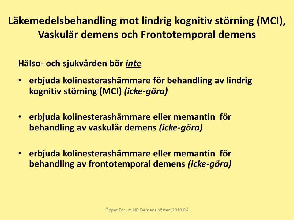 Läkemedelsbehandling mot lindrig kognitiv störning (MCI), Vaskulär demens och Frontotemporal demens Hälso- och sjukvården bör inte erbjuda kolinesterashämmare för behandling av lindrig kognitiv störning (MCI) (icke-göra) erbjuda kolinesterashämmare eller memantin för behandling av vaskulär demens (icke-göra) erbjuda kolinesterashämmare eller memantin för behandling av frontotemporal demens (icke-göra) Öppet Forum NR Demens hösten 2010 RÅ