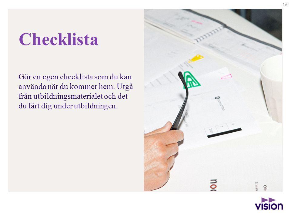16 Gör en egen checklista som du kan använda när du kommer hem. Utgå från utbildningsmaterialet och det du lärt dig under utbildningen. Checklista