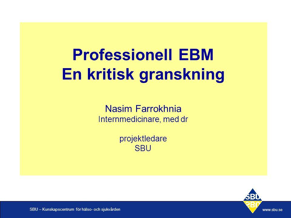 SBU – Kunskapscentrum för hälso- och sjukvården www.sbu.se Professionell EBM En kritisk granskning Nasim Farrokhnia Internmedicinare, med dr projektle
