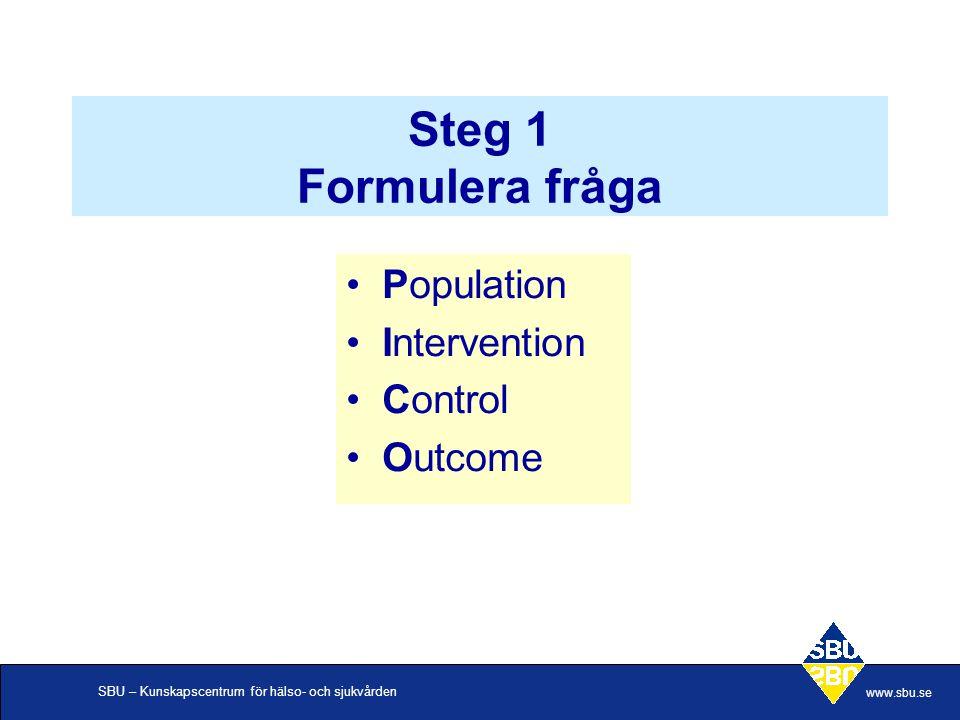 SBU – Kunskapscentrum för hälso- och sjukvården www.sbu.se Steg 1 Formulera fråga Population Intervention Control Outcome