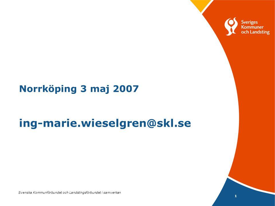 1 Svenska Kommunförbundet och Landstingsförbundet i samverkan Norrköping 3 maj 2007 ing-marie.wieselgren@skl.se