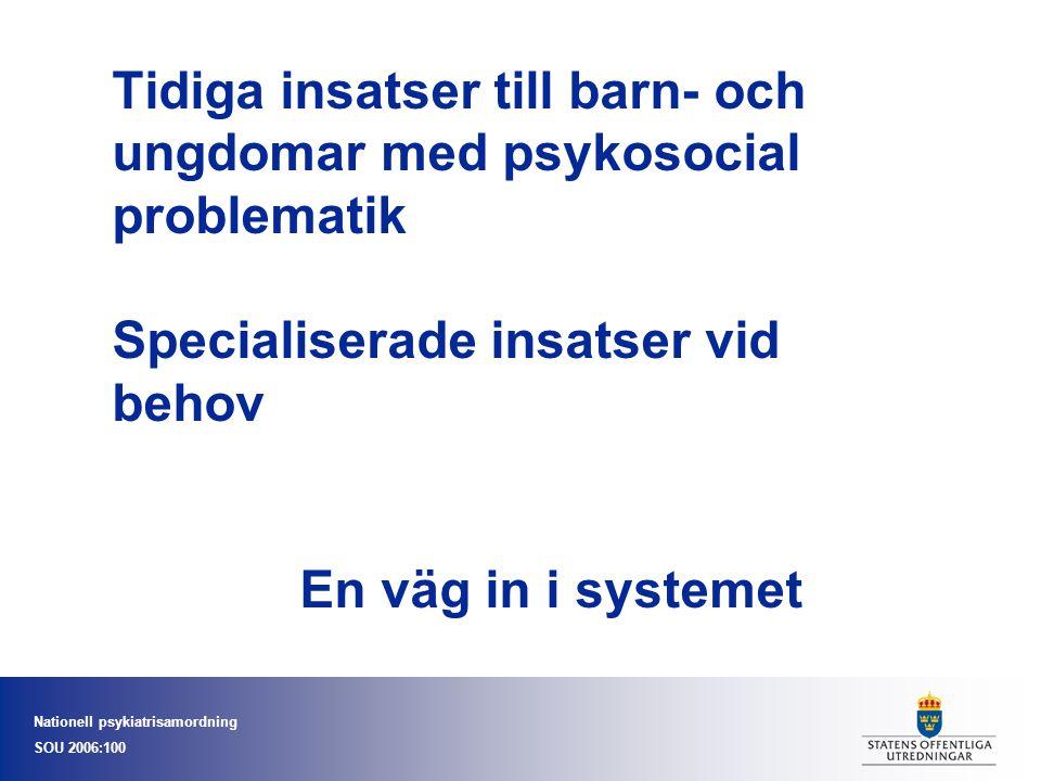Nationell psykiatrisamordning SOU 2006:100 Tidiga insatser till barn- och ungdomar med psykosocial problematik Specialiserade insatser vid behov En vä