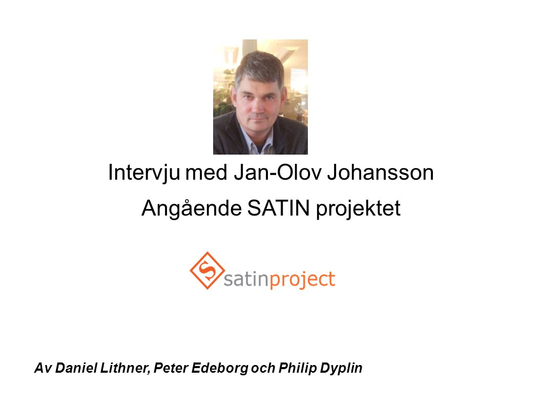 Intervju med Jan-Olov Johansson Angående SATIN projektet Av Daniel Lithner, Peter Edeborg och Philip Dyplin