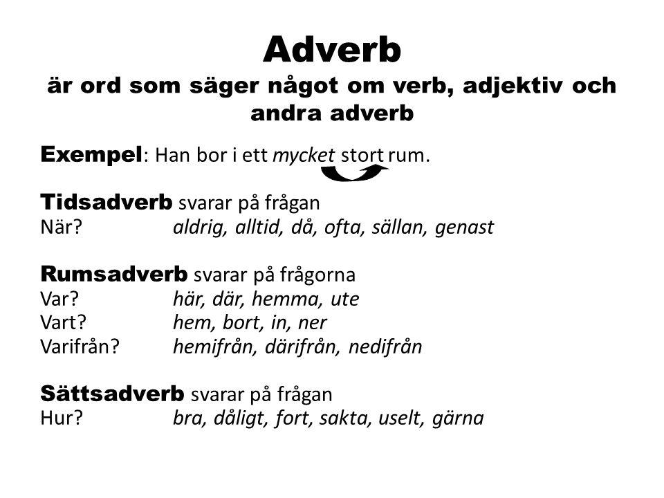 Adverb är ord som säger något om verb, adjektiv och andra adverb Exempel : Han bor i ett mycket stort rum. Tidsadverb svarar på frågan När?aldrig, all