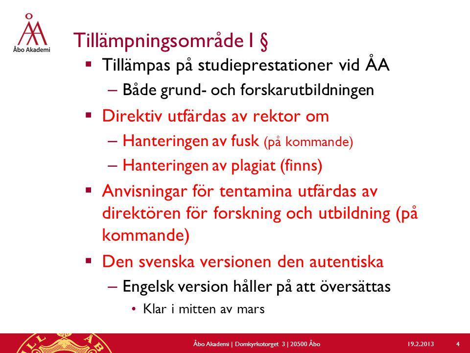 Tillämpningsområde I §  Tillämpas på studieprestationer vid ÅA – Både grund- och forskarutbildningen  Direktiv utfärdas av rektor om – Hanteringen av fusk (på kommande) – Hanteringen av plagiat (finns)  Anvisningar för tentamina utfärdas av direktören för forskning och utbildning (på kommande)  Den svenska versionen den autentiska – Engelsk version håller på att översättas Klar i mitten av mars 19.2.2013Åbo Akademi | Domkyrkotorget 3 | 20500 Åbo 4