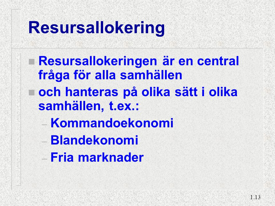 1.13 Resursallokering n Resursallokeringen är en central fråga för alla samhällen n och hanteras på olika sätt i olika samhällen, t.ex.: – Kommandoeko