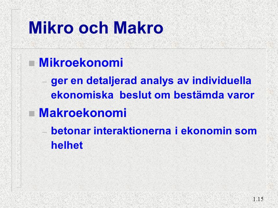 1.15 Mikro och Makro n Mikroekonomi – ger en detaljerad analys av individuella ekonomiska beslut om bestämda varor n Makroekonomi – betonar interaktio