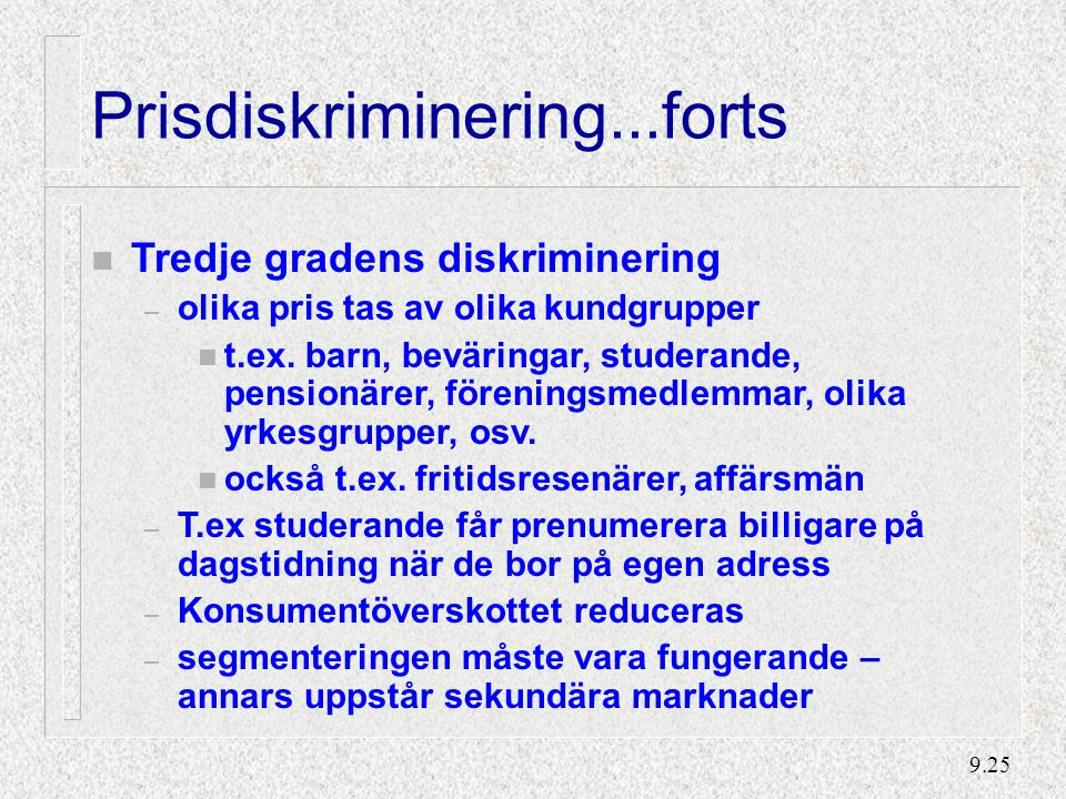 9.25 Prisdiskriminering...forts n Tredje gradens diskriminering – olika pris tas av olika kundgrupper n t.ex.