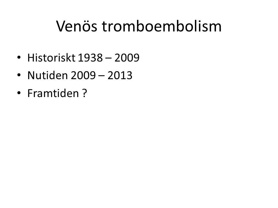 Venös tromboembolism Historiskt 1938 – 2009 Nutiden 2009 – 2013 Framtiden ?