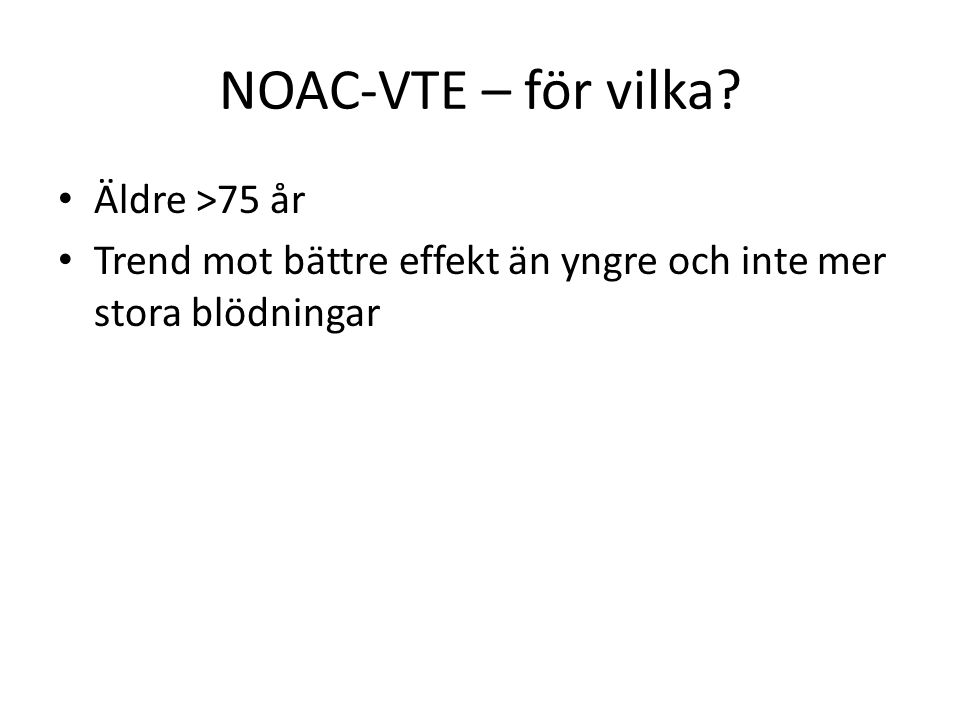 NOAC-VTE – för vilka? Äldre >75 år Trend mot bättre effekt än yngre och inte mer stora blödningar
