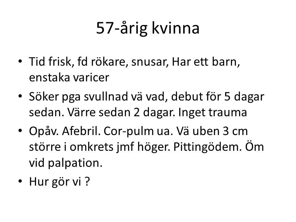 57-årig kvinna Tid frisk, fd rökare, snusar, Har ett barn, enstaka varicer Söker pga svullnad vä vad, debut för 5 dagar sedan. Värre sedan 2 dagar. In