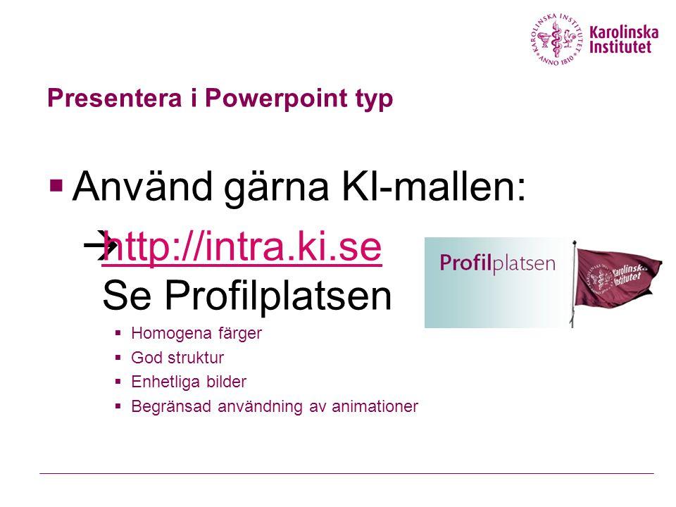 Presentera i Powerpoint typ  Använd gärna KI-mallen:  http://intra.ki.se Se Profilplatsen http://intra.ki.se  Homogena färger  God struktur  Enhetliga bilder  Begränsad användning av animationer