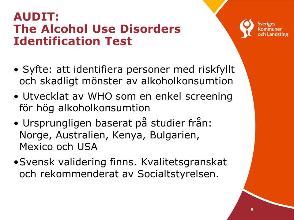 AUDIT: The Alcohol Use Disorders Identification Test Syfte: att identifiera personer med riskfyllt och skadligt mönster av alkoholkonsumtion Utvecklat