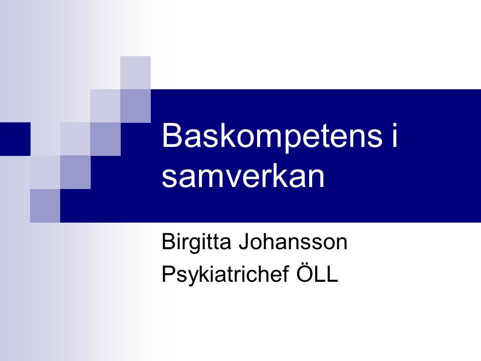 Baskompetens i samverkan Birgitta Johansson Psykiatrichef ÖLL