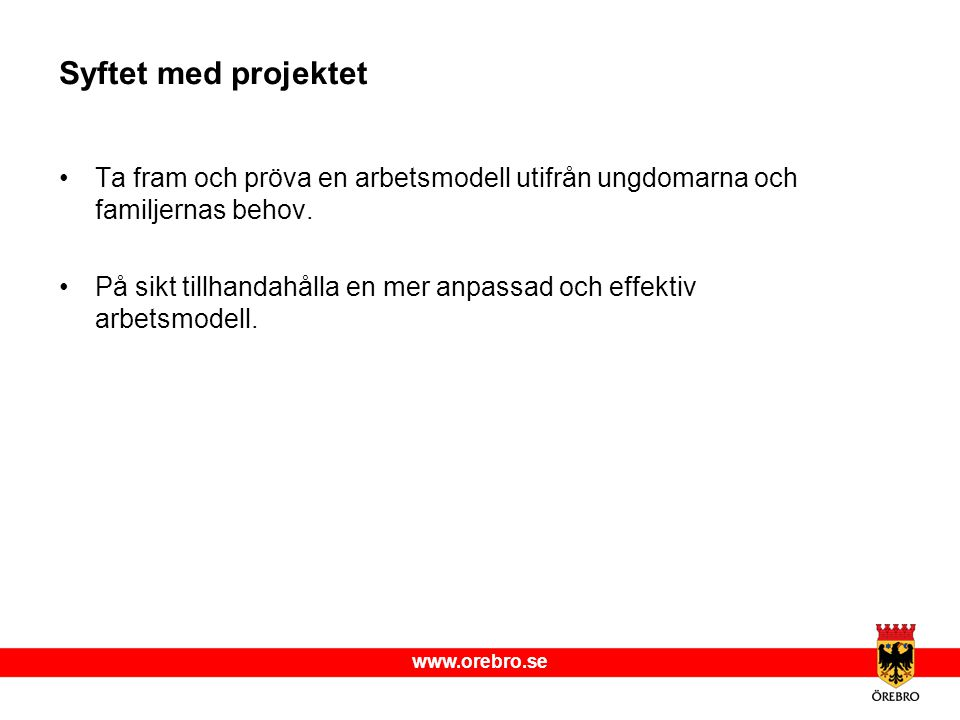 www.orebro.se Syftet med projektet Ta fram och pröva en arbetsmodell utifrån ungdomarna och familjernas behov. På sikt tillhandahålla en mer anpassad