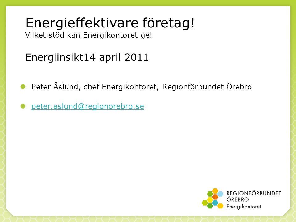 Energieffektivare företag! Vilket stöd kan Energikontoret ge! Energiinsikt14 april 2011 Peter Åslund, chef Energikontoret, Regionförbundet Örebro pete