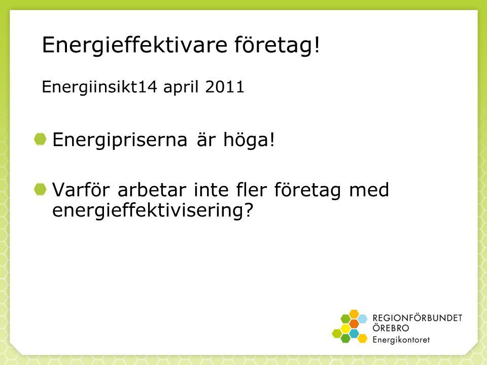 Energieffektivare företag! Energiinsikt14 april 2011 Energipriserna är höga! Varför arbetar inte fler företag med energieffektivisering?
