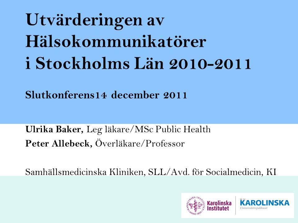 Utvärderingen av Hälsokommunikatörer i Stockholms Län 2010-2011 Slutkonferens14 december 2011 Ulrika Baker, Leg läkare/MSc Public Health Peter Allebec